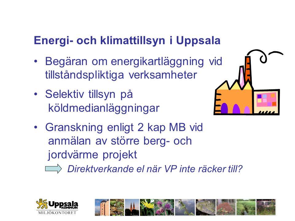 Energi- och klimattillsyn i Uppsala Begäran om energikartläggning vid tillståndspliktiga verksamheter Selektiv tillsyn på köldmedianläggningar Granskning enligt 2 kap MB vid anmälan av större berg- och jordvärme projekt Direktverkande el när VP inte räcker till