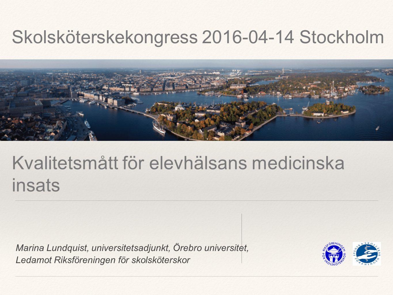 Marina Lundquist, universitetsadjunkt, Örebro universitet, Ledamot Riksföreningen för skolsköterskor Kvalitetsmått för elevhälsans medicinska insats Skolsköterskekongress 2016-04-14 Stockholm