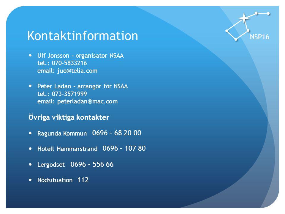 Kontaktinformation NSP16 Ulf Jonsson – organisator NSAA tel.: 070-5833216 email: juo@telia.com Peter Ladan – arrangör för NSAA tel.: 073-3571999 email: peterladan@mac.com Övriga viktiga kontakter Ragunda Kommun Hotell Hammarstrand Lergodset Nödsituation 0696 - 556 66 0696 – 68 20 00 0696 – 107 80 112