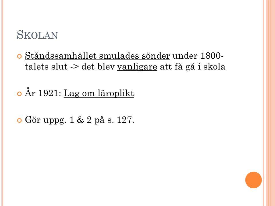 S KOLAN Ståndssamhället smulades sönder under 1800- talets slut -> det blev vanligare att få gå i skola År 1921: Lag om läroplikt Gör uppg. 1 & 2 på s