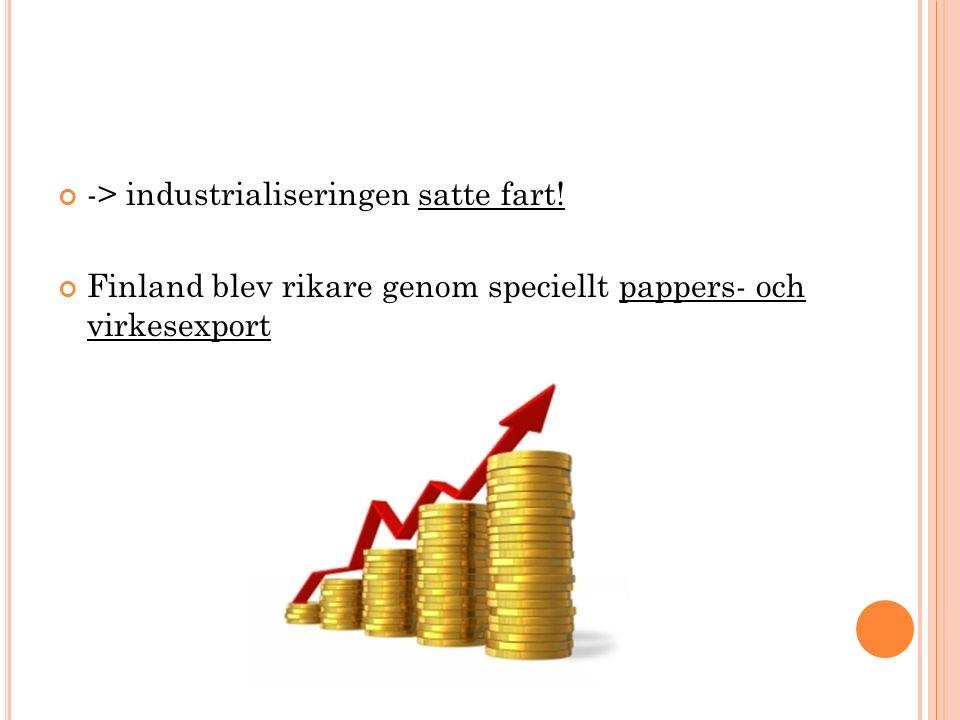 -> industrialiseringen satte fart! Finland blev rikare genom speciellt pappers- och virkesexport