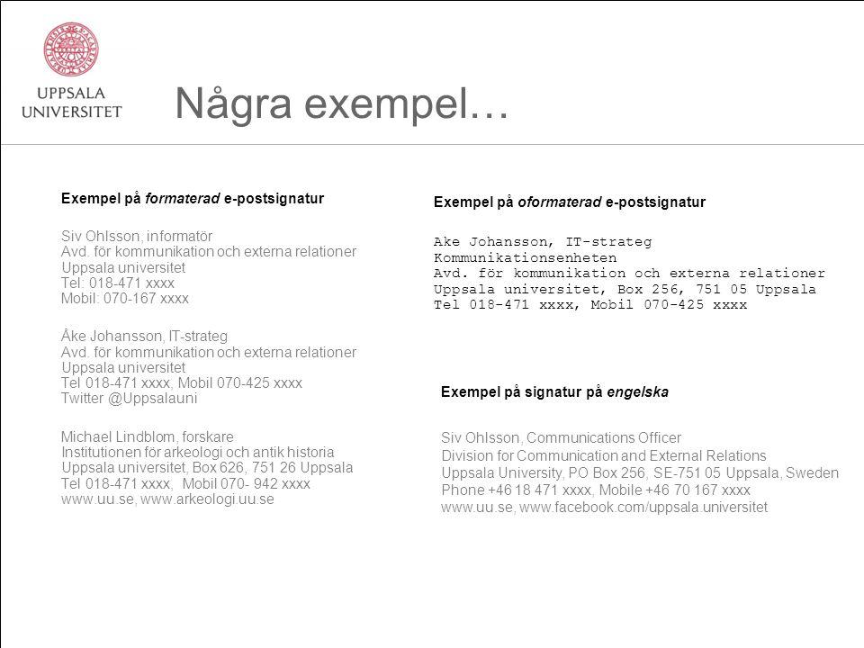 Några exempel… Exempel på formaterad e-postsignatur Siv Ohlsson, informatör Avd. för kommunikation och externa relationer Uppsala universitet Tel: 018