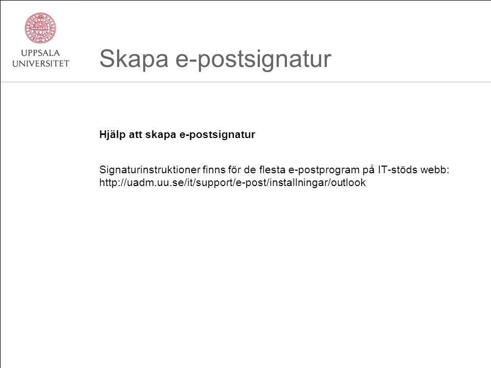 Skapa e-postsignatur Hjälp att skapa e-postsignatur Signaturinstruktioner finns för de flesta e-postprogram på IT-stöds webb: http://uadm.uu.se/it/support/e-post/installningar/outlook