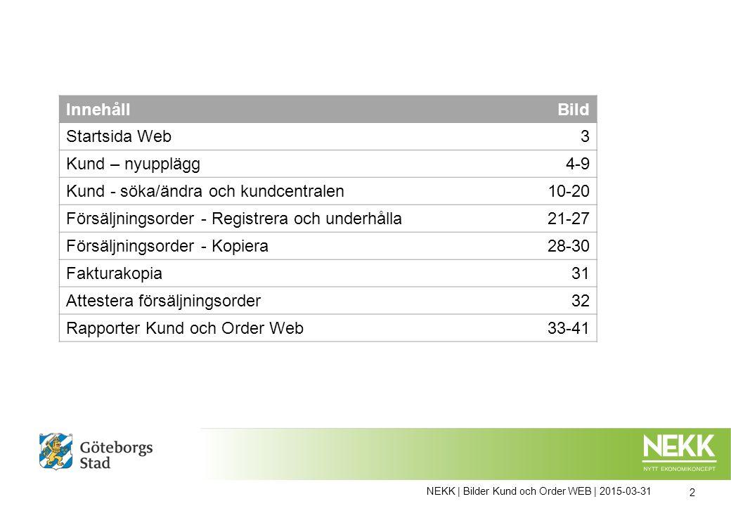 NEKK | Bilder Kund och Order WEB | 2015-03-31 2 InnehållBild Startsida Web3 Kund – nyupplägg4-9 Kund - söka/ändra och kundcentralen10-20 Försäljningsorder - Registrera och underhålla21-27 Försäljningsorder - Kopiera28-30 Fakturakopia31 Attestera försäljningsorder32 Rapporter Kund och Order Web33-41