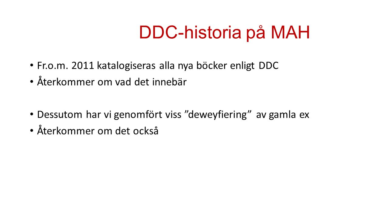 """DDC-historia på MAH Fr.o.m. 2011 katalogiseras alla nya böcker enligt DDC Återkommer om vad det innebär Dessutom har vi genomfört viss """"deweyfiering"""""""