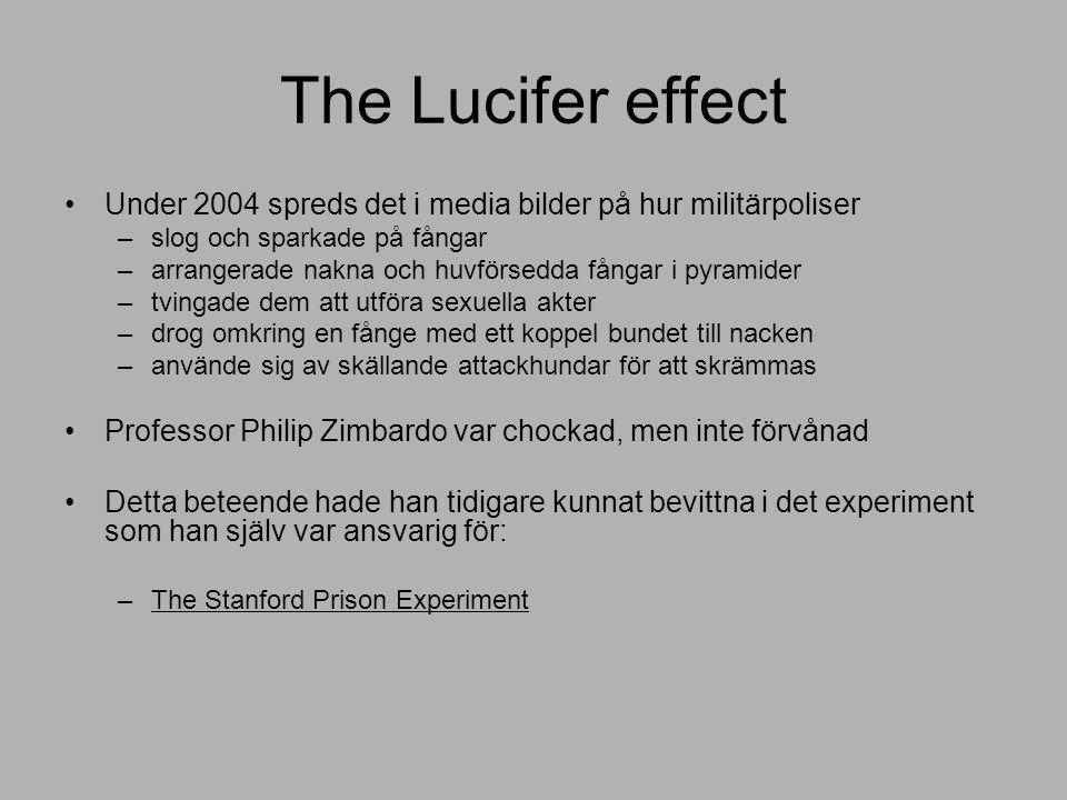 The Lucifer effect Under 2004 spreds det i media bilder på hur militärpoliser –slog och sparkade på fångar –arrangerade nakna och huvförsedda fångar i pyramider –tvingade dem att utföra sexuella akter –drog omkring en fånge med ett koppel bundet till nacken –använde sig av skällande attackhundar för att skrämmas Professor Philip Zimbardo var chockad, men inte förvånad Detta beteende hade han tidigare kunnat bevittna i det experiment som han själv var ansvarig för: –The Stanford Prison Experiment