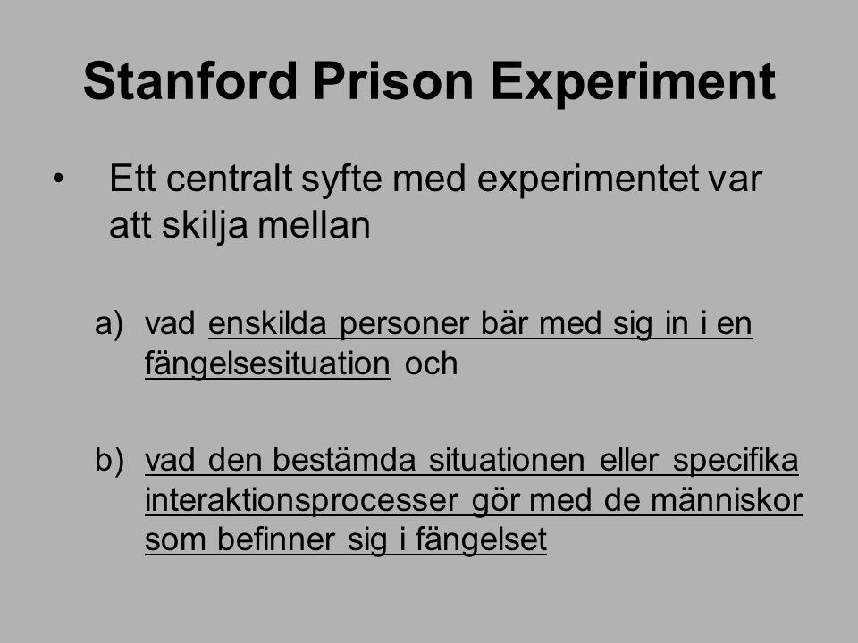 Stanford Prison Experiment Ett centralt syfte med experimentet var att skilja mellan a)vad enskilda personer bär med sig in i en fängelsesituation och b)vad den bestämda situationen eller specifika interaktionsprocesser gör med de människor som befinner sig i fängelset
