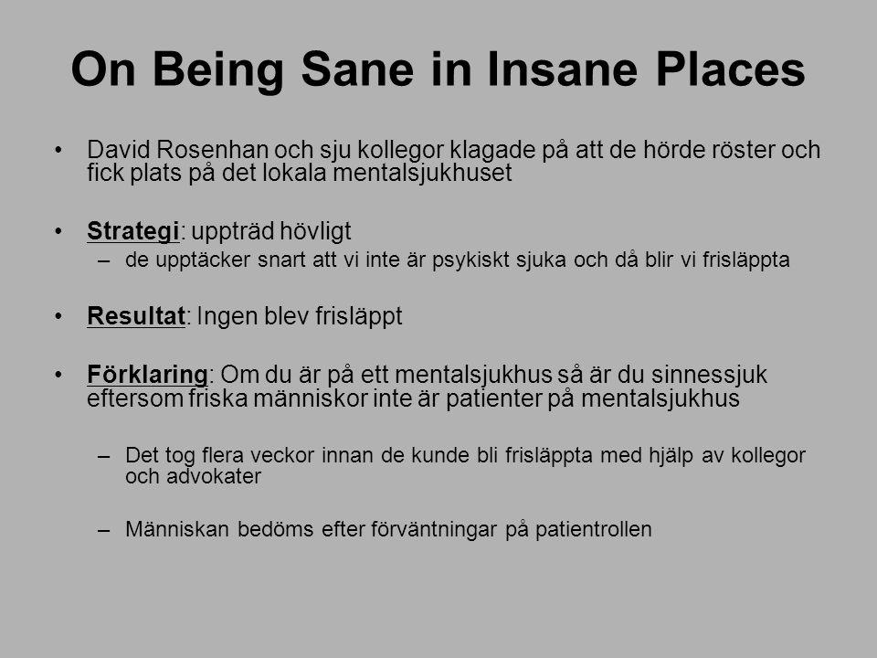 On Being Sane in Insane Places David Rosenhan och sju kollegor klagade på att de hörde röster och fick plats på det lokala mentalsjukhuset Strategi: uppträd hövligt –de upptäcker snart att vi inte är psykiskt sjuka och då blir vi frisläppta Resultat: Ingen blev frisläppt Förklaring: Om du är på ett mentalsjukhus så är du sinnessjuk eftersom friska människor inte är patienter på mentalsjukhus –Det tog flera veckor innan de kunde bli frisläppta med hjälp av kollegor och advokater –Människan bedöms efter förväntningar på patientrollen