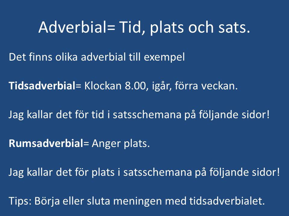 Adverbial= Tid, plats och sats.