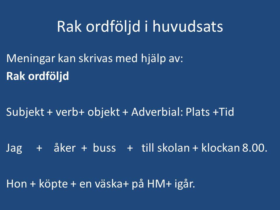Rak ordföljd i huvudsats Meningar kan skrivas med hjälp av: Rak ordföljd Subjekt + verb+ objekt + Adverbial: Plats +Tid Jag + åker + buss + till skolan + klockan 8.00.