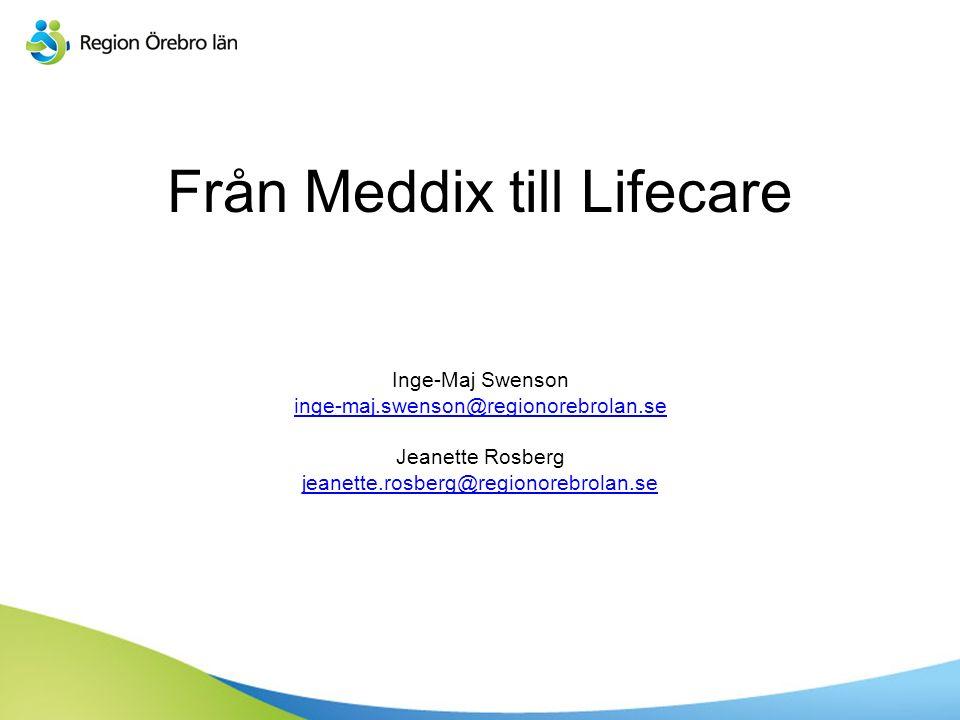 Från Meddix till Lifecare Inge-Maj Swenson inge-maj.swenson@regionorebrolan.se Jeanette Rosberg jeanette.rosberg@regionorebrolan.se inge-maj.swenson@regionorebrolan.se jeanette.rosberg@regionorebrolan.se