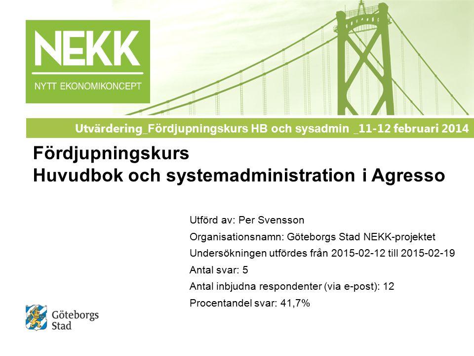 Utförd av: Per Svensson Organisationsnamn: Göteborgs Stad NEKK-projektet Undersökningen utfördes från 2015-02-12 till 2015-02-19 Antal svar: 5 Antal inbjudna respondenter (via e-post): 12 Procentandel svar: 41,7% Utvärdering_ Fördjupningskurs HB och sysadmin _11-12 februari 2014 Fördjupningskurs Huvudbok och systemadministration i Agresso