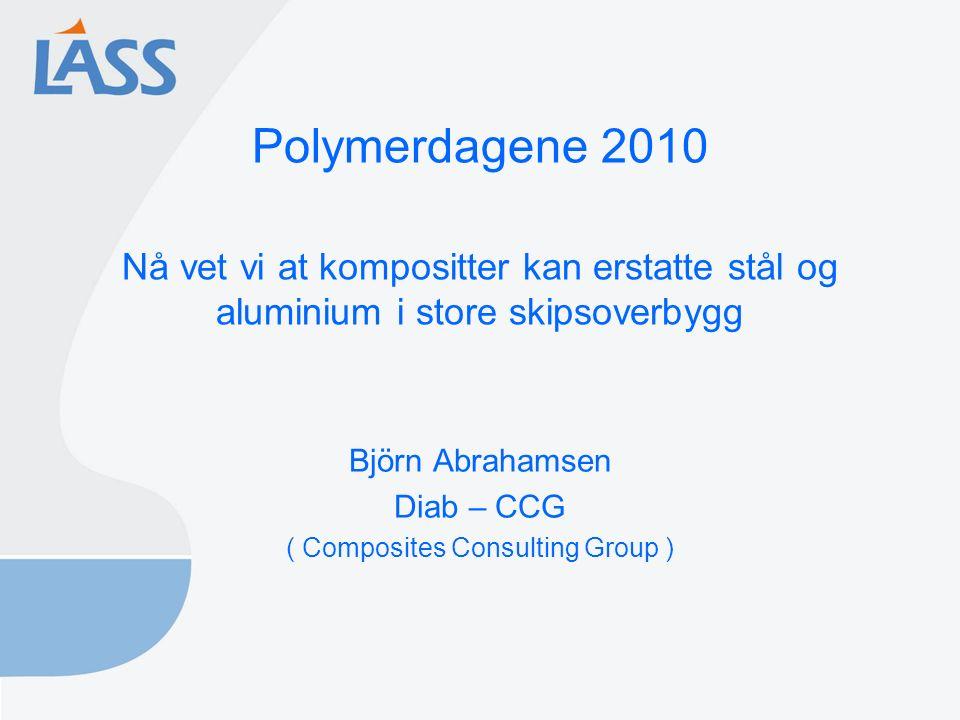 Polymerdagene 2010 Nå vet vi at kompositter kan erstatte stål og aluminium i store skipsoverbygg Björn Abrahamsen Diab – CCG ( Composites Consulting Group )