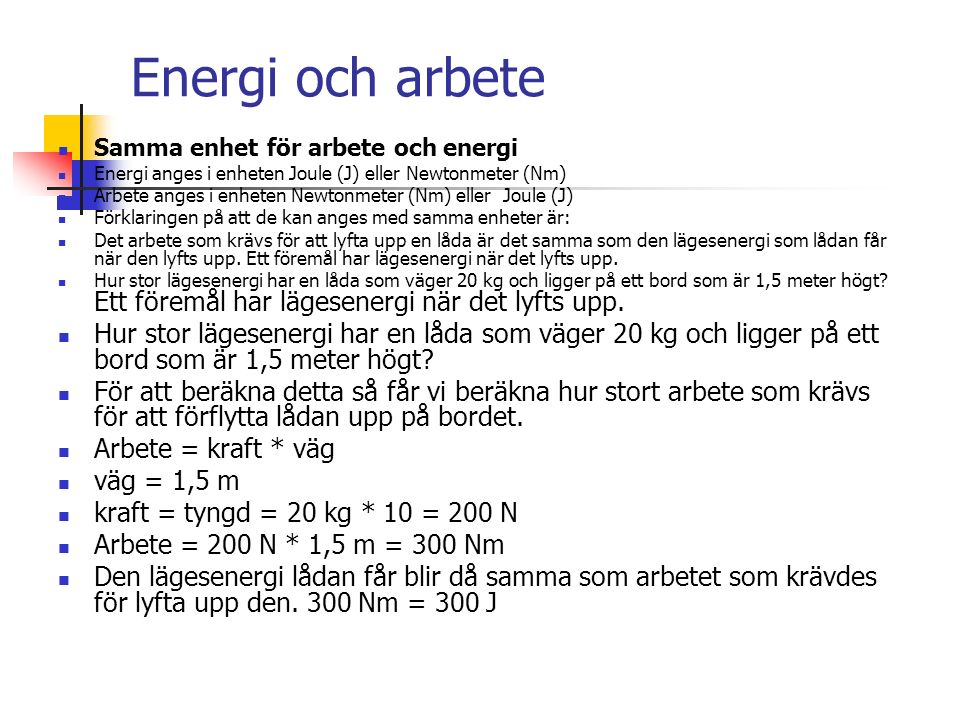 Energi och arbete Samma enhet för arbete och energi Energi anges i enheten Joule (J) eller Newtonmeter (Nm) Arbete anges i enheten Newtonmeter (Nm) eller Joule (J) Förklaringen på att de kan anges med samma enheter är: Det arbete som krävs för att lyfta upp en låda är det samma som den lägesenergi som lådan får när den lyfts upp.