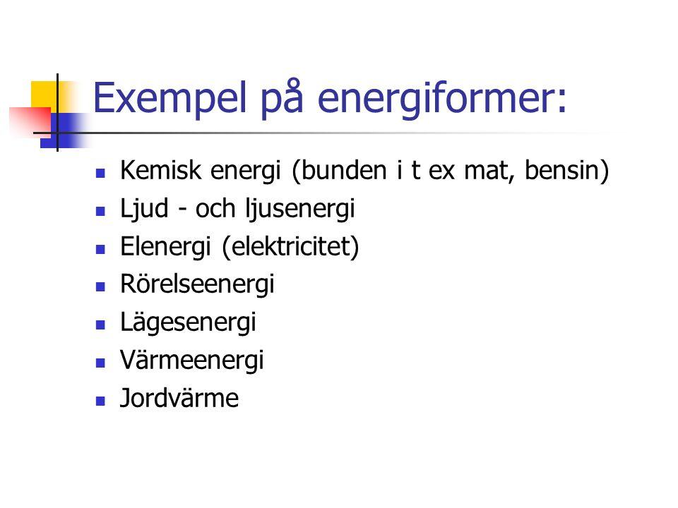 Exempel på energiformer: Kemisk energi (bunden i t ex mat, bensin) Ljud - och ljusenergi Elenergi (elektricitet) Rörelseenergi Lägesenergi Värmeenergi Jordvärme