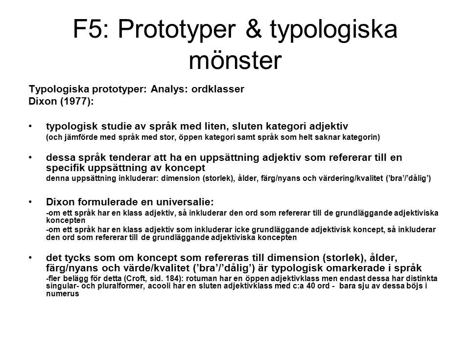 F5: Prototyper & typologiska mönster Typologiska prototyper: Analys: ordklasser Dixon (1977): typologisk studie av språk med liten, sluten kategori adjektiv (och jämförde med språk med stor, öppen kategori samt språk som helt saknar kategorin) dessa språk tenderar att ha en uppsättning adjektiv som refererar till en specifik uppsättning av koncept denna uppsättning inkluderar: dimension (storlek), ålder, färg/nyans och värdering/kvalitet ('bra'/'dålig') Dixon formulerade en universalie: -om ett språk har en klass adjektiv, så inkluderar den ord som refererar till de grundläggande adjektiviska koncepten -om ett språk har en klass adjektiv som inkluderar icke grundläggande adjektivisk koncept, så inkluderar den ord som refererar till de grundläggande adjektiviska koncepten det tycks som om koncept som refereras till dimension (storlek), ålder, färg/nyans och värde/kvalitet ('bra'/'dålig') är typologisk omarkerade i språk -fler belägg för detta (Croft, sid.
