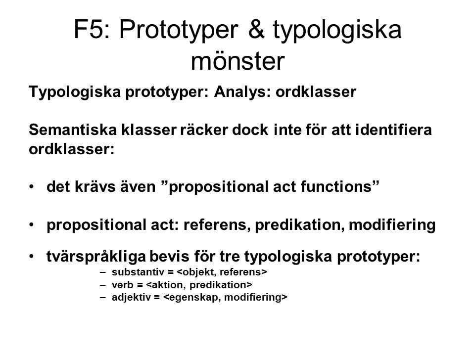 F5: Prototyper & typologiska mönster Typologiska prototyper: Analys: ordklasser Semantiska klasser räcker dock inte för att identifiera ordklasser: det krävs även propositional act functions propositional act: referens, predikation, modifiering tvärspråkliga bevis för tre typologiska prototyper: –substantiv = –verb = –adjektiv =
