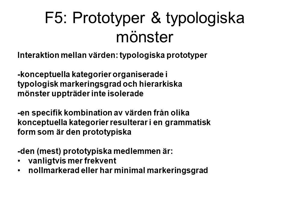 F5: Prototyper & typologiska mönster Interaktion mellan värden: typologiska prototyper -konceptuella kategorier organiserade i typologisk markeringsgrad och hierarkiska mönster uppträder inte isolerade -en specifik kombination av värden från olika konceptuella kategorier resulterar i en grammatisk form som är den prototypiska -den (mest) prototypiska medlemmen är: vanligtvis mer frekvent nollmarkerad eller har minimal markeringsgrad