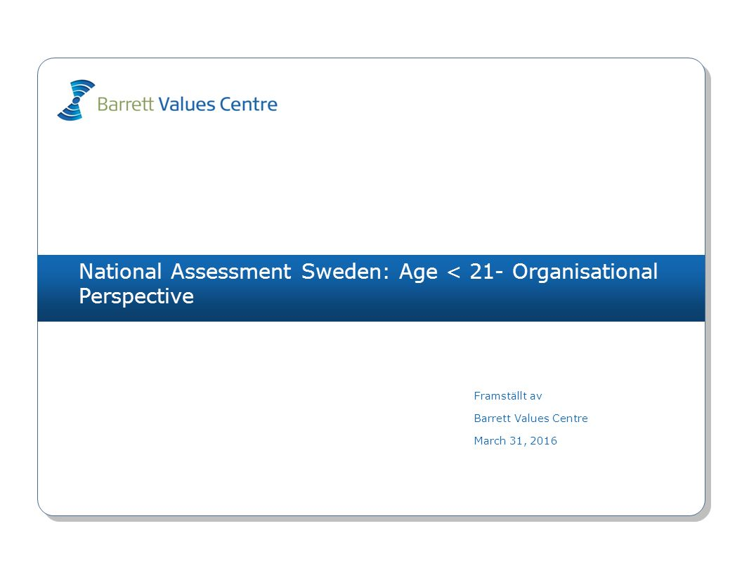 National Assessment Sweden: Age < 21- Organisational Perspective Framställt av Barrett Values Centre March 31, 2016