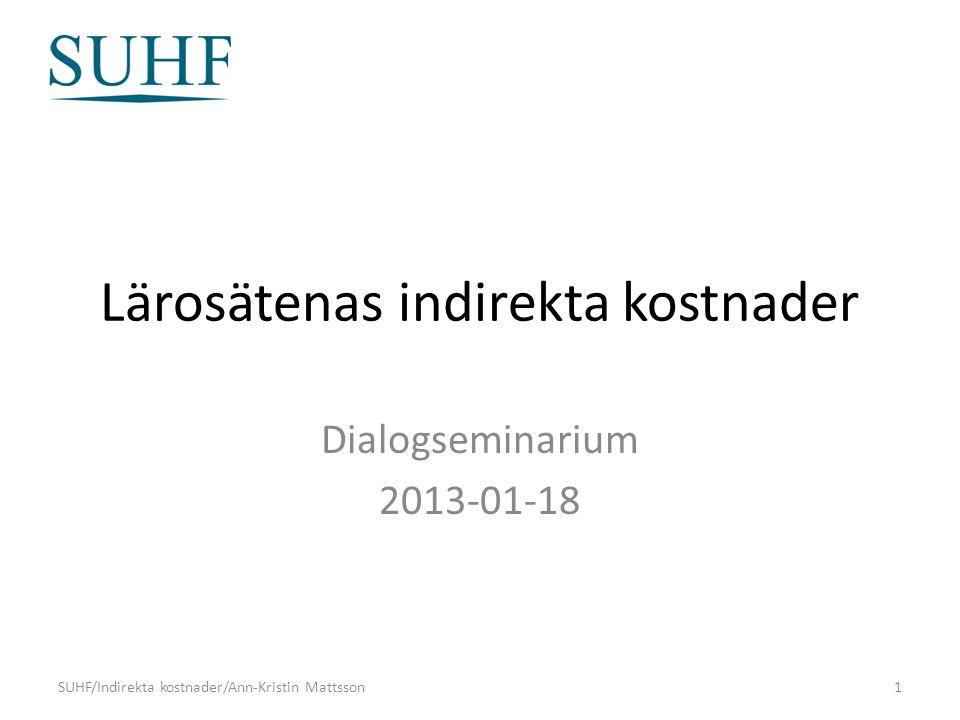 Lärosätenas indirekta kostnader Dialogseminarium 2013-01-18 SUHF/Indirekta kostnader/Ann-Kristin Mattsson1