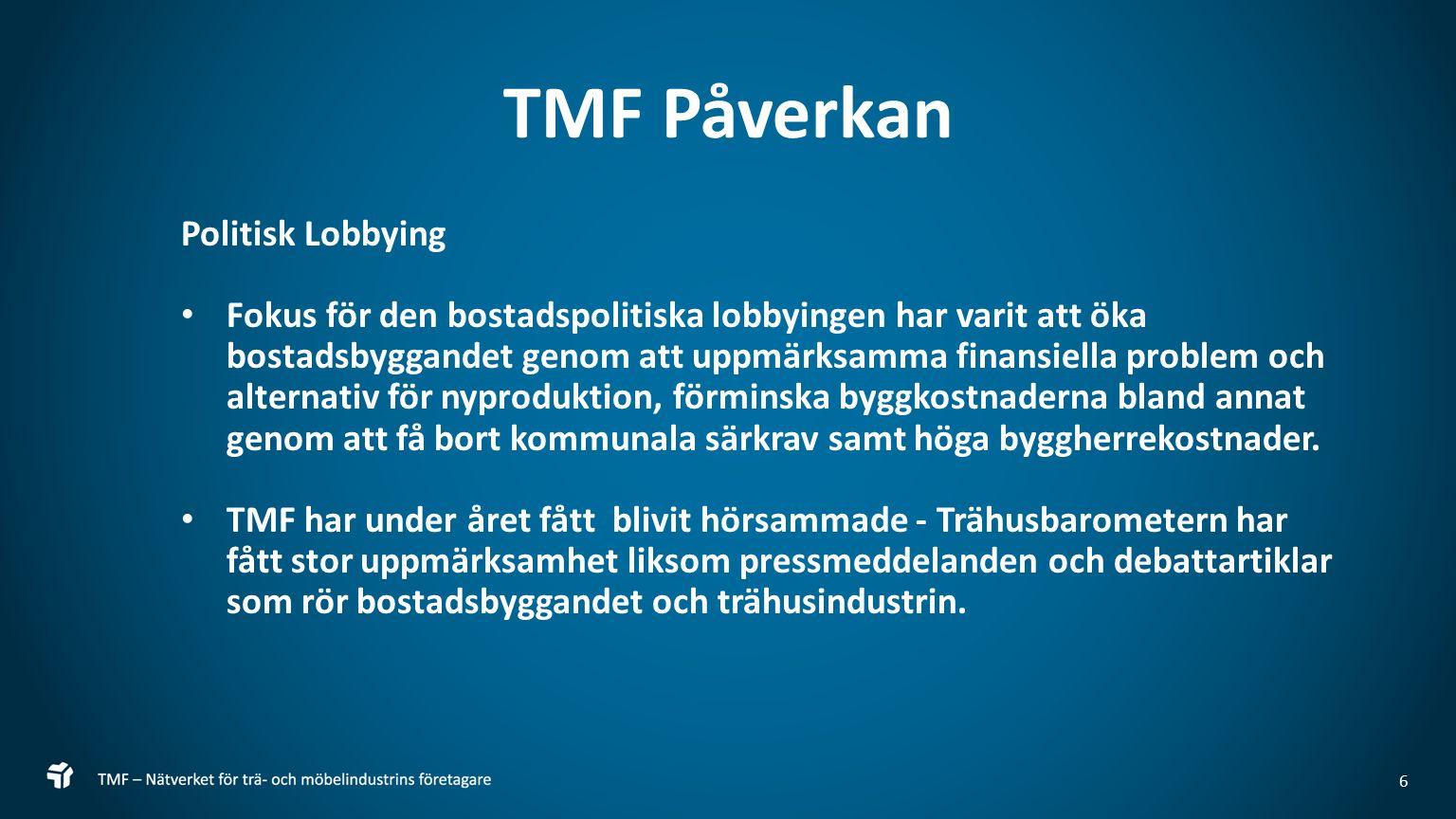 6 TMF Påverkan Politisk Lobbying Fokus för den bostadspolitiska lobbyingen har varit att öka bostadsbyggandet genom att uppmärksamma finansiella problem och alternativ för nyproduktion, förminska byggkostnaderna bland annat genom att få bort kommunala särkrav samt höga byggherrekostnader.