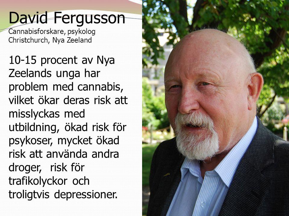David Fergusson Cannabisforskare, psykolog Christchurch, Nya Zeeland 10-15 procent av Nya Zeelands unga har problem med cannabis, vilket ökar deras risk att misslyckas med utbildning, ökad risk för psykoser, mycket ökad risk att använda andra droger, risk för trafikolyckor och troligtvis depressioner.