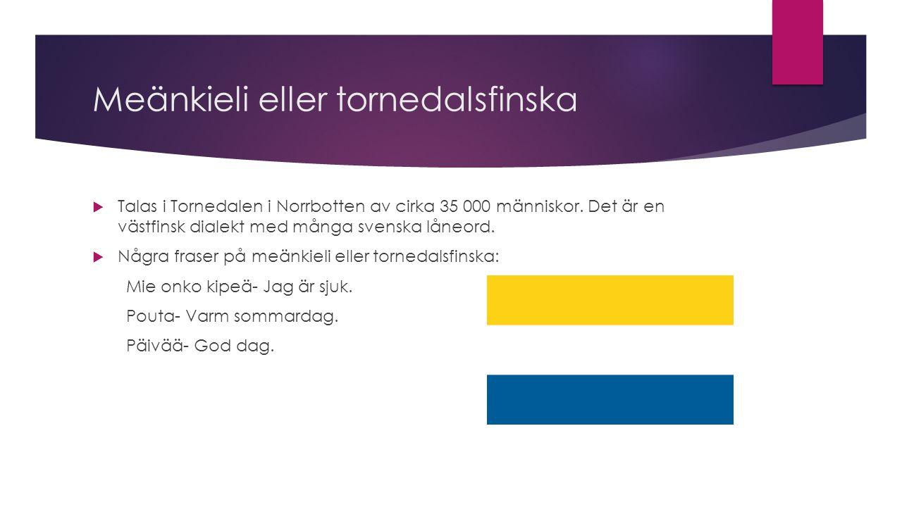 Meänkieli eller tornedalsfinska  Talas i Tornedalen i Norrbotten av cirka 35 000 människor.