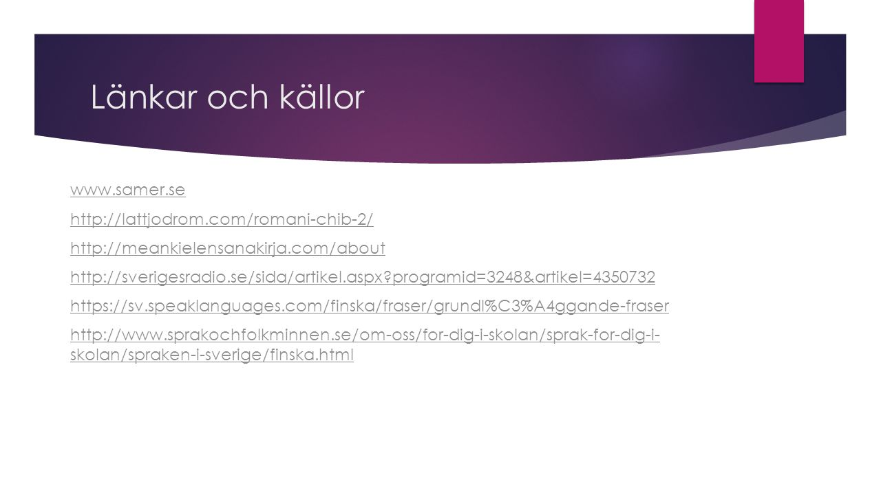 Länkar och källor www.samer.se http://lattjodrom.com/romani-chib-2/ http://meankielensanakirja.com/about http://sverigesradio.se/sida/artikel.aspx programid=3248&artikel=4350732 https://sv.speaklanguages.com/finska/fraser/grundl%C3%A4ggande-fraser http://www.sprakochfolkminnen.se/om-oss/for-dig-i-skolan/sprak-for-dig-i- skolan/spraken-i-sverige/finska.html