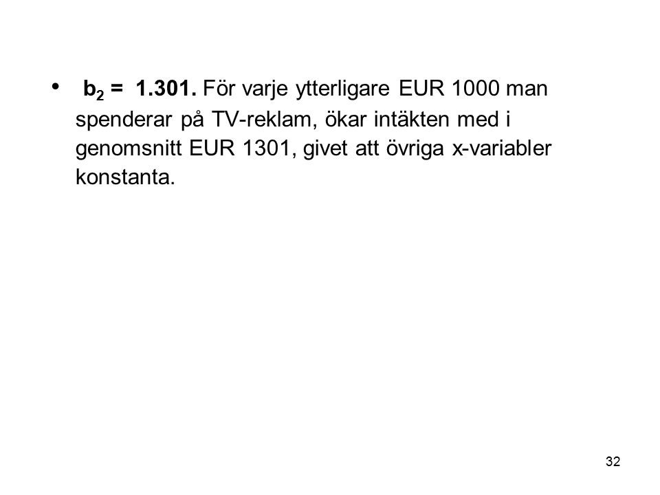 32 b 2 = 1.301. För varje ytterligare EUR 1000 man spenderar på TV-reklam, ökar intäkten med i genomsnitt EUR 1301, givet att övriga x-variabler konst