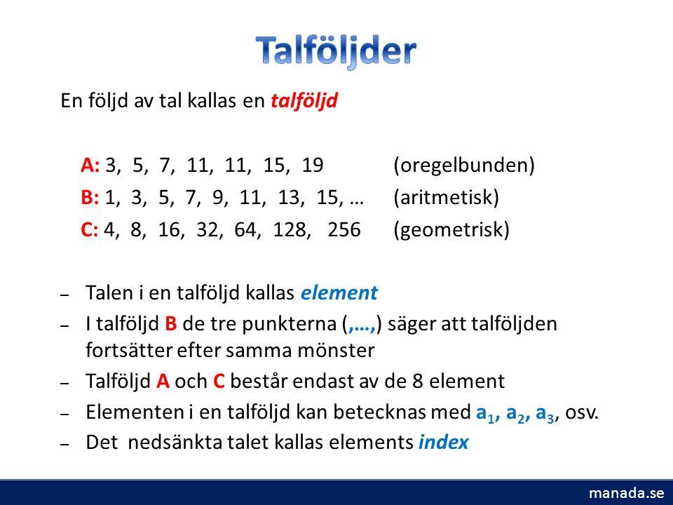 En följd av tal kallas en talföljd A: 3, 5, 7, 11, 11, 15, 19 (oregelbunden) B: 1, 3, 5, 7, 9, 11, 13, 15, … (aritmetisk) C: 4, 8, 16, 32, 64, 128, 256 (geometrisk) – Talen i en talföljd kallas element – I talföljd B de tre punkterna (,…,) säger att talföljden fortsätter efter samma mönster – Talföljd A och C består endast av de 8 element – Elementen i en talföljd kan betecknas med a 1, a 2, a 3, osv.