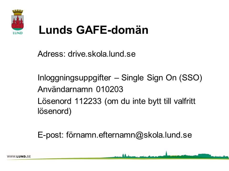 Lunds GAFE-domän Adress: drive.skola.lund.se Inloggningsuppgifter – Single Sign On (SSO) Användarnamn 010203 Lösenord 112233 (om du inte bytt till valfritt lösenord) E-post: förnamn.efternamn@skola.lund.se
