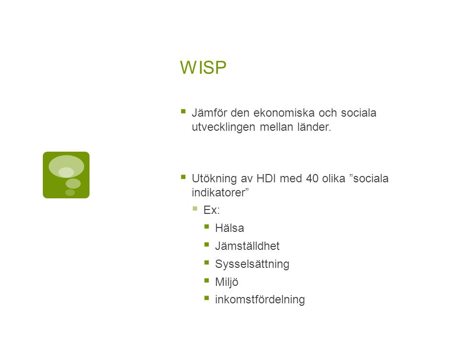 """WISP  Jämför den ekonomiska och sociala utvecklingen mellan länder.  Utökning av HDI med 40 olika """"sociala indikatorer""""  Ex:  Hälsa  Jämställdhet"""