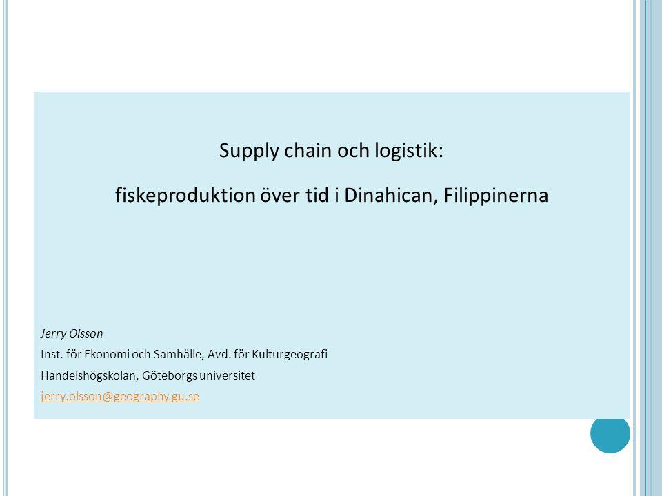 Supply chain och logistik: fiskeproduktion över tid i Dinahican, Filippinerna Jerry Olsson Inst. för Ekonomi och Samhälle, Avd. för Kulturgeografi Han