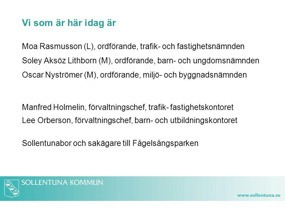 Vi som är här idag är Moa Rasmusson (L), ordförande, trafik- och fastighetsnämnden Soley Aksöz Lithborn (M), ordförande, barn- och ungdomsnämnden Oscar Nyströmer (M), ordförande, miljö- och byggnadsnämnden Manfred Holmelin, förvaltningschef, trafik- fastighetskontoret Lee Orberson, förvaltningschef, barn- och utbildningskontoret Sollentunabor och sakägare till Fågelsångsparken