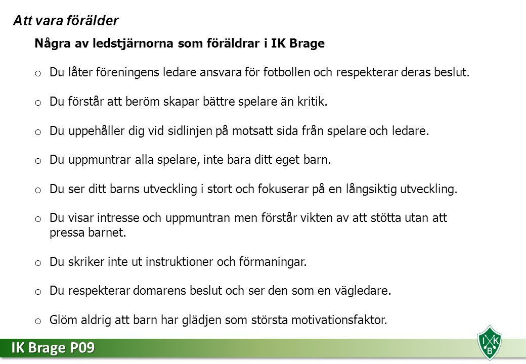 IK Brage P09 Att vara förälder Några av ledstjärnorna som föräldrar i IK Brage o Du låter föreningens ledare ansvara för fotbollen och respekterar deras beslut.