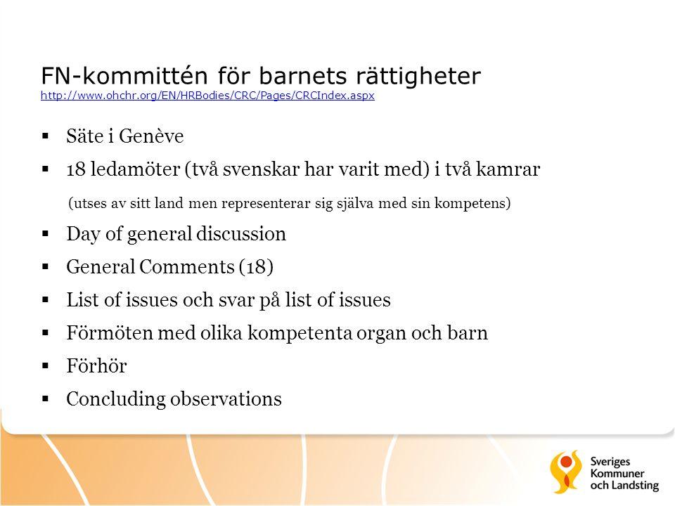 FN-kommittén för barnets rättigheter http://www.ohchr.org/EN/HRBodies/CRC/Pages/CRCIndex.aspx http://www.ohchr.org/EN/HRBodies/CRC/Pages/CRCIndex.aspx  Säte i Genève  18 ledamöter (två svenskar har varit med) i två kamrar (utses av sitt land men representerar sig själva med sin kompetens)  Day of general discussion  General Comments (18)  List of issues och svar på list of issues  Förmöten med olika kompetenta organ och barn  Förhör  Concluding observations