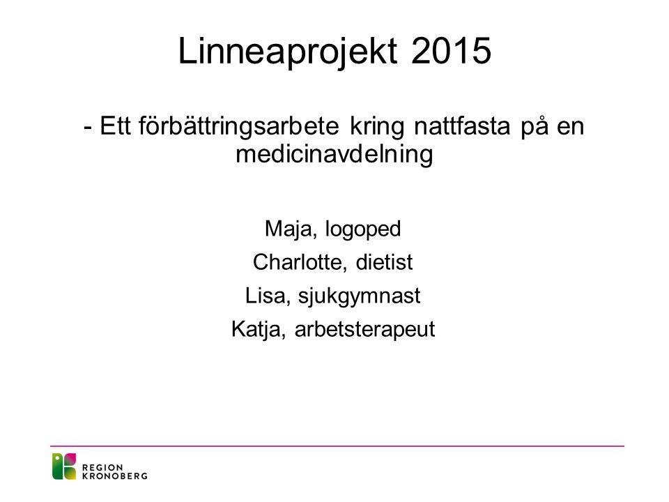 Linneaprojekt 2015 - Ett förbättringsarbete kring nattfasta på en medicinavdelning Maja, logoped Charlotte, dietist Lisa, sjukgymnast Katja, arbetsterapeut