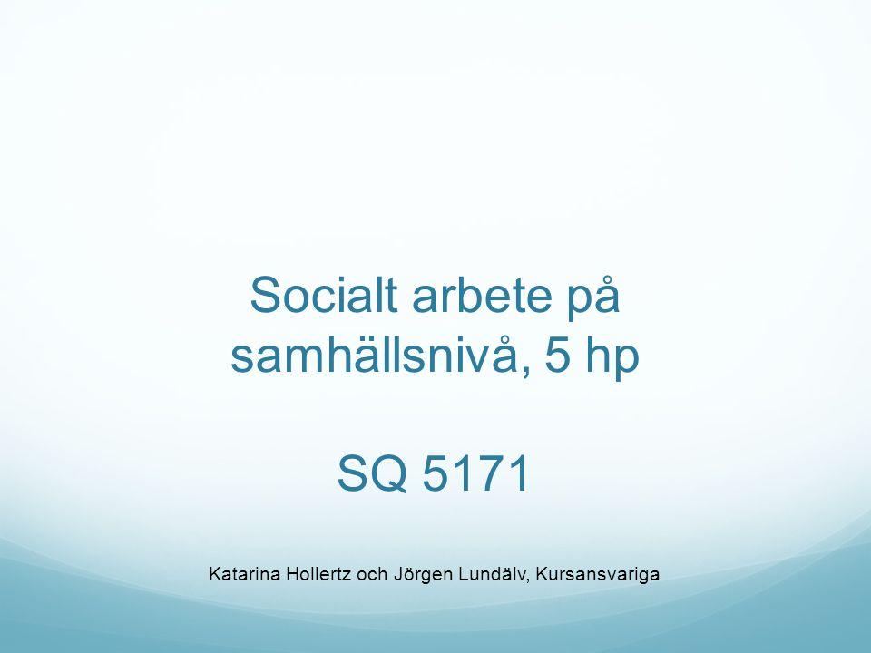 Socialt arbete på samhällsnivå, 5 hp SQ 5171 Katarina Hollertz och Jörgen Lundälv, Kursansvariga