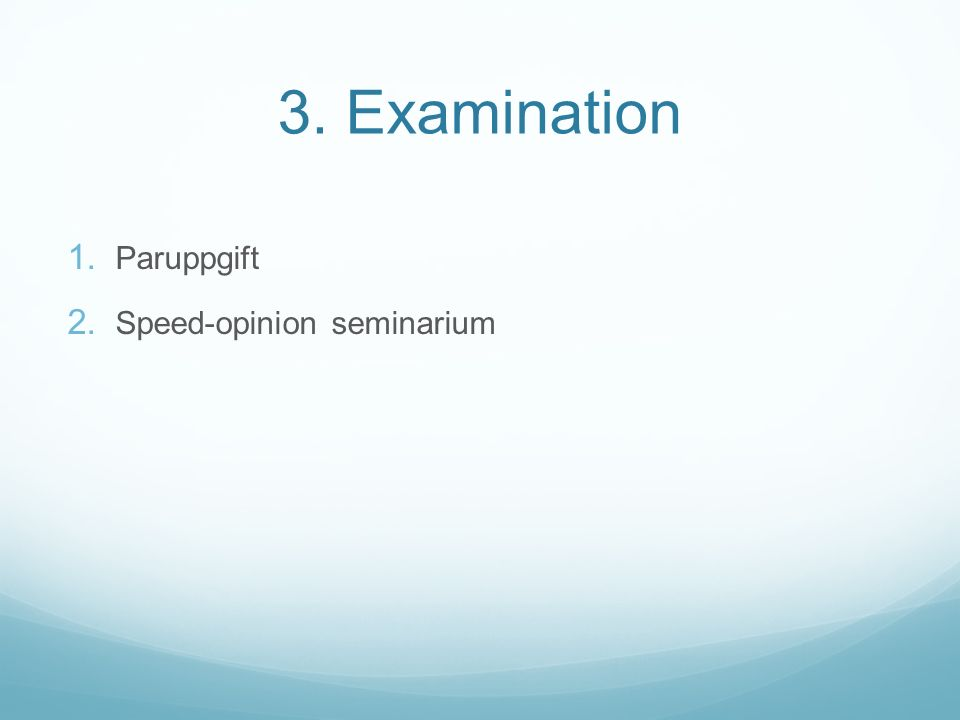 3. Examination 1. Paruppgift 2. Speed-opinion seminarium