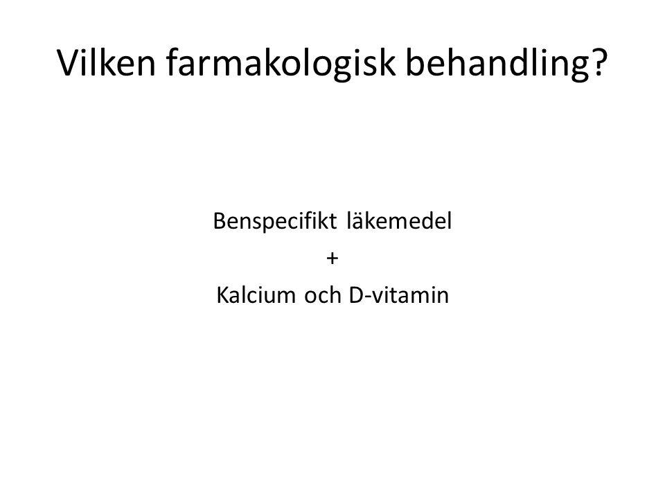 Vilken farmakologisk behandling? Benspecifikt läkemedel + Kalcium och D-vitamin