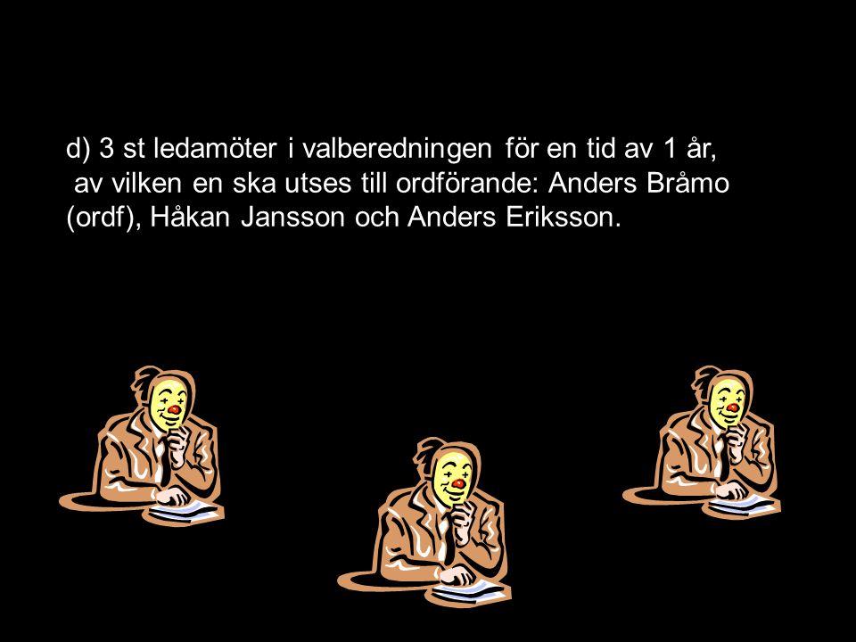 d) 3 st ledamöter i valberedningen för en tid av 1 år, av vilken en ska utses till ordförande: Anders Bråmo (ordf), Håkan Jansson och Anders Eriksson.