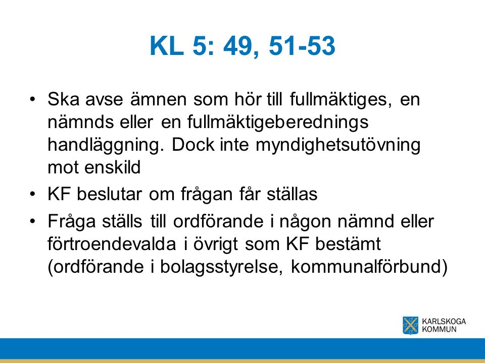 KL 5: 49, 51-53 Ska avse ämnen som hör till fullmäktiges, en nämnds eller en fullmäktigeberednings handläggning. Dock inte myndighetsutövning mot ensk