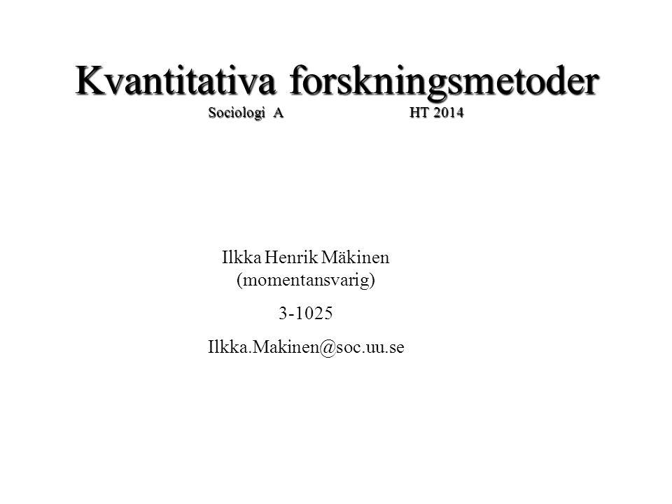 Kvantitativa forskningsmetoder Sociologi A HT 2014 Ilkka Henrik Mäkinen (momentansvarig) 3-1025 Ilkka.Makinen@soc.uu.se