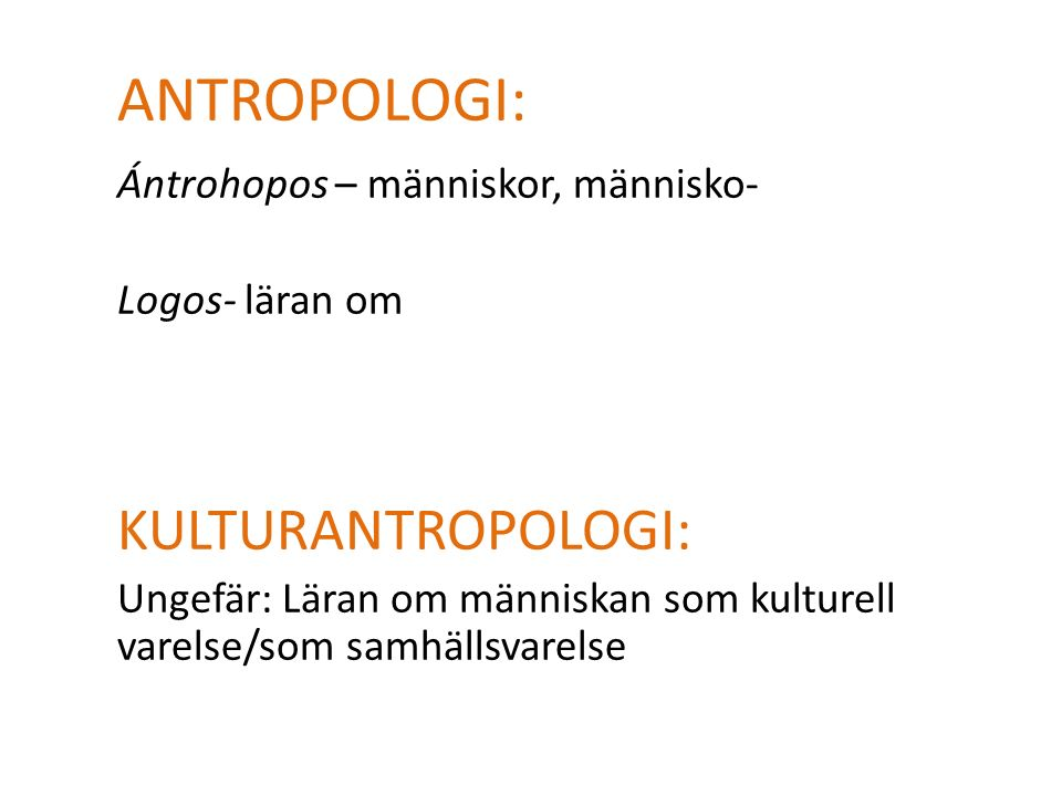 ANTROPOLOGI: Ántrohopos – människor, människo- Logos- läran om KULTURANTROPOLOGI: Ungefär: Läran om människan som kulturell varelse/som samhällsvarelse