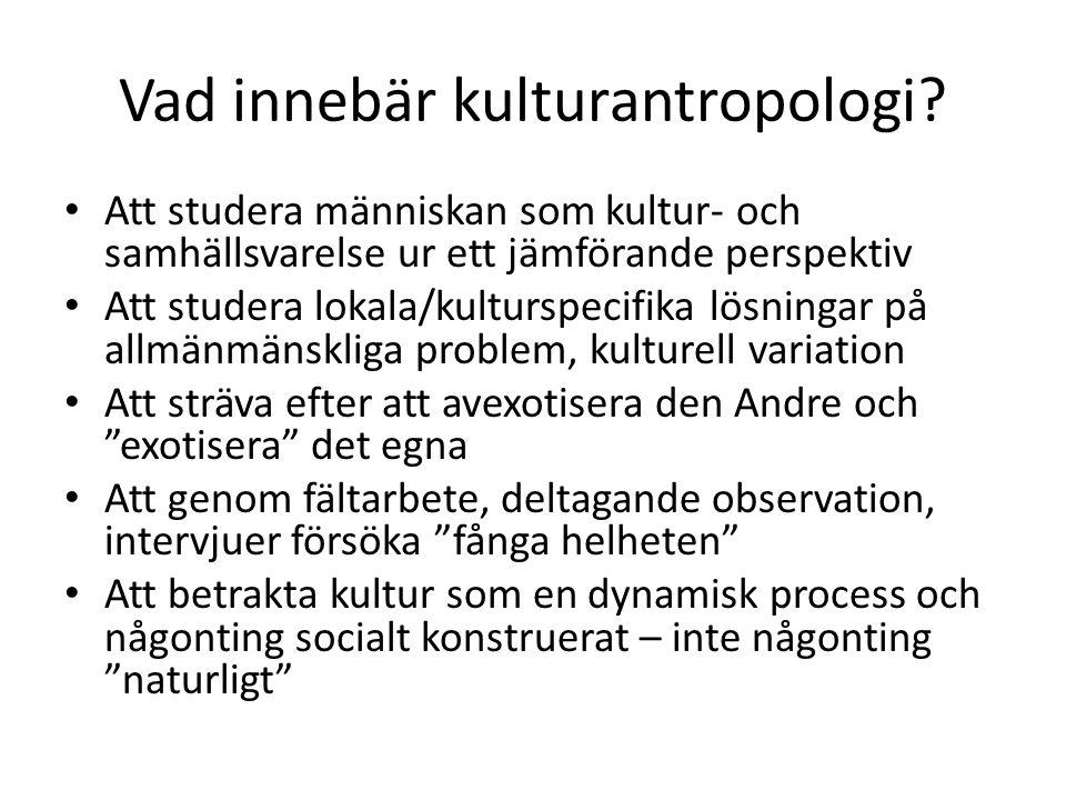 Vad innebär kulturantropologi? Att studera människan som kultur- och samhällsvarelse ur ett jämförande perspektiv Att studera lokala/kulturspecifika l