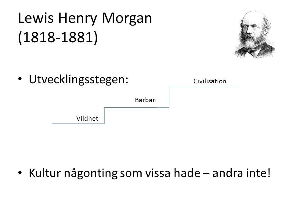 Lewis Henry Morgan (1818-1881) Utvecklingsstegen: Civilisation Barbari Vildhet Kultur någonting som vissa hade – andra inte!
