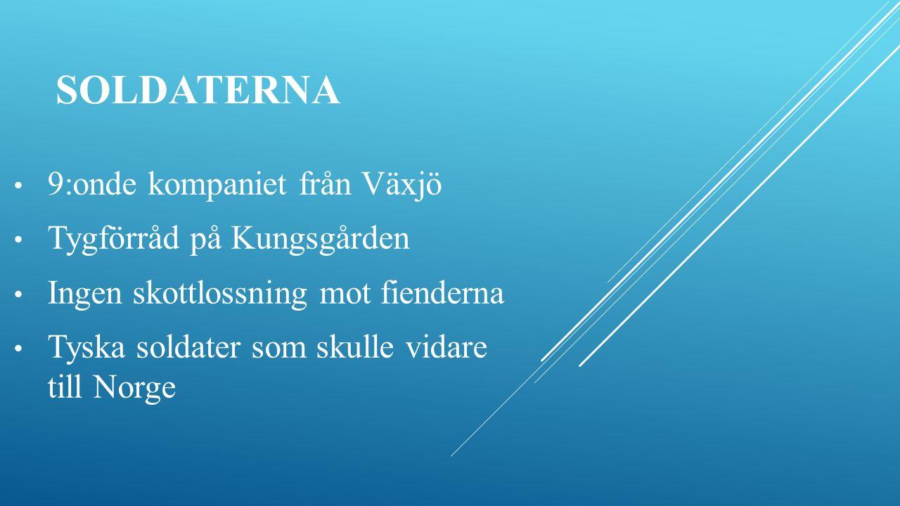 9:onde kompaniet från Växjö Tygförråd på Kungsgården Ingen skottlossning mot fienderna Tyska soldater som skulle vidare till Norge SOLDATERNA