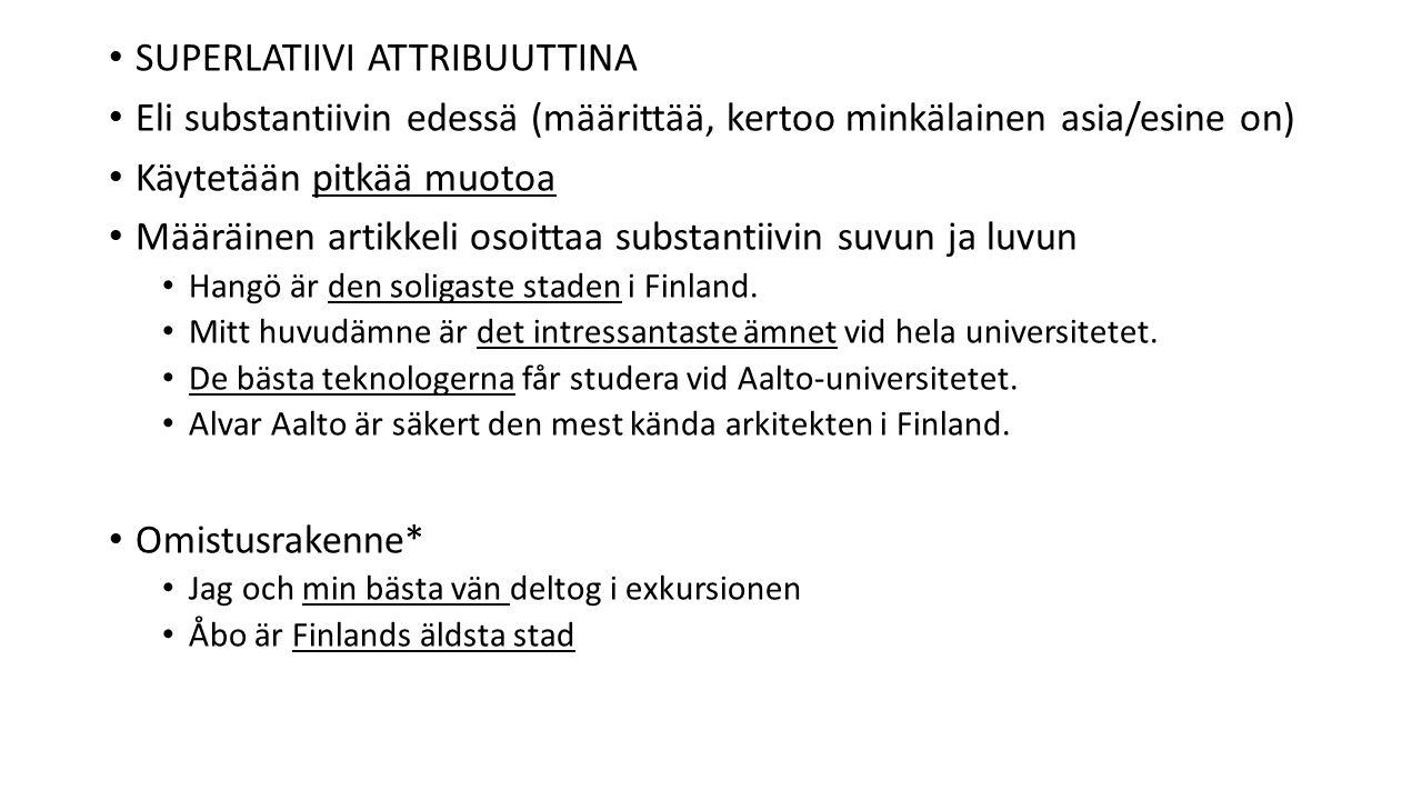 SUPERLATIIVI ATTRIBUUTTINA Eli substantiivin edessä (määrittää, kertoo minkälainen asia/esine on) Käytetään pitkää muotoa Määräinen artikkeli osoittaa substantiivin suvun ja luvun Hangö är den soligaste staden i Finland.