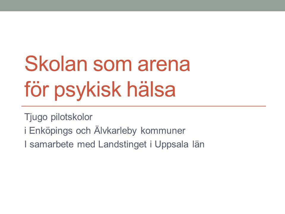 Skolan som arena för psykisk hälsa Tjugo pilotskolor i Enköpings och Älvkarleby kommuner I samarbete med Landstinget i Uppsala län