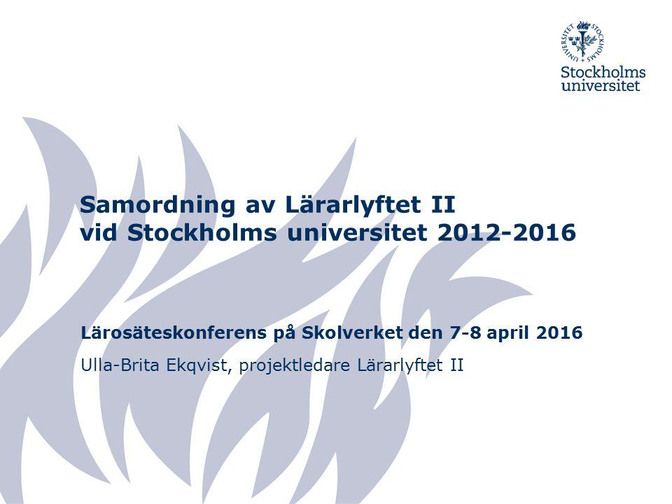 Samordning av Lärarlyftet II vid Stockholms universitet 2012-2016 Lärosäteskonferens på Skolverket den 7-8 april 2016 Ulla-Brita Ekqvist, projektledare Lärarlyftet II